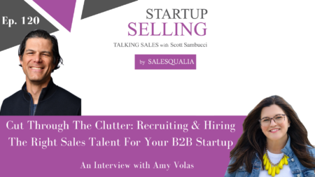 Cut Through The Clutter: Recruiting & Hiring The Right Sales Talent For Your B2B Startup – An Interview with Amy Volas